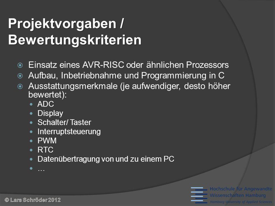 Projektvorgaben / Bewertungskriterien Einsatz eines AVR-RISC oder ähnlichen Prozessors Aufbau, Inbetriebnahme und Programmierung in C Ausstattungsmerkmale (je aufwendiger, desto höher bewertet): ADC Display Schalter/ Taster Interruptsteuerung PWM RTC Datenübertragung von und zu einem PC …