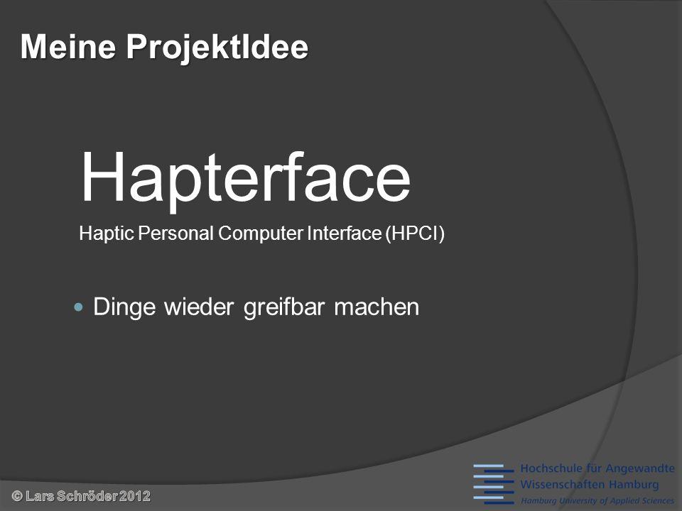 Haptik (die), f, Substantiv [1] Lehre vom TastsinnLehreTastsinn [2] Art und Weise, wie sich etwas anfühlt Interface (das), n, Substantiv [1] spezielle Schaltung zur elektronischen Anpassung zweier sonst inkompatibler Geräte oder Geräteteile [2] Schnittstelle Hapterface