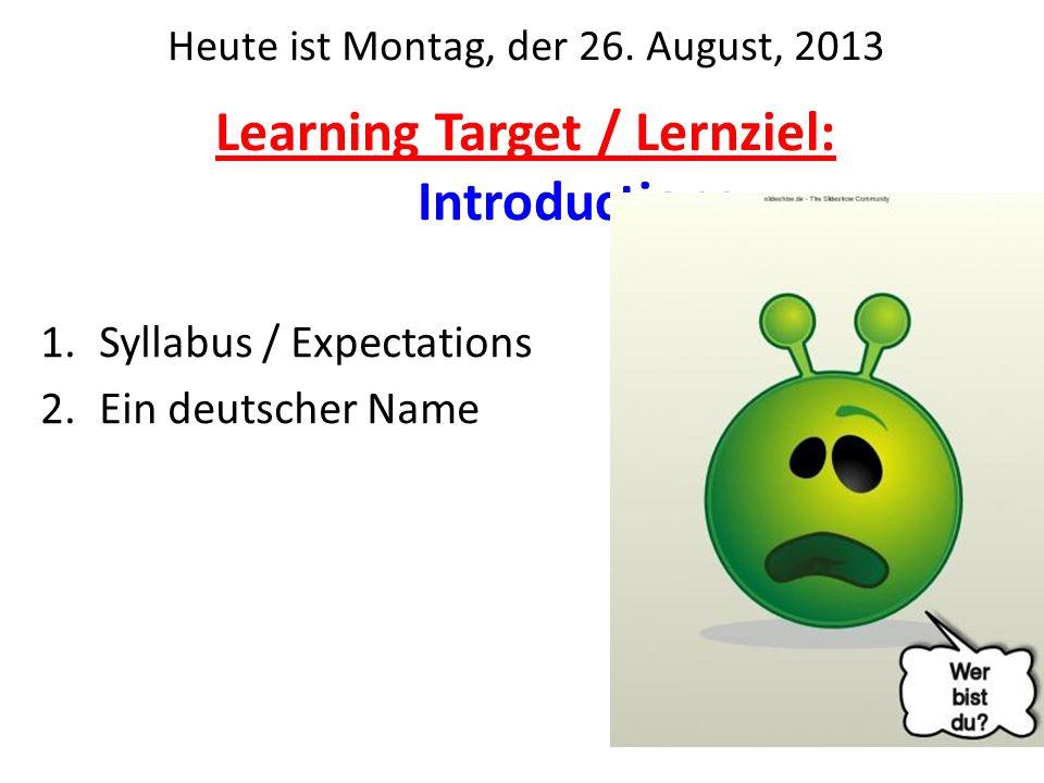 Learning Target / Lernziel: Introductions 1.Syllabus / Expectations 2.Ein deutscher Name Heute ist Montag, der 26. August, 2013