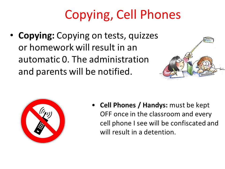 Copying, Cell Phones Copying: Copying on tests, quizzes or homework will result in an automatic 0.
