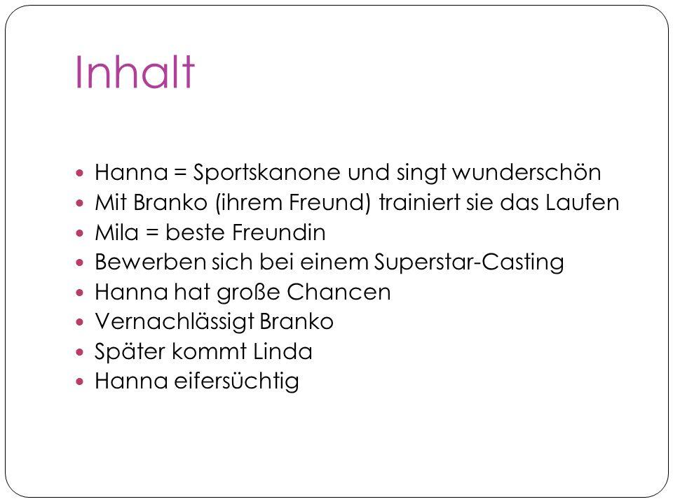 Inhalt Hanna = Sportskanone und singt wunderschön Mit Branko (ihrem Freund) trainiert sie das Laufen Mila = beste Freundin Bewerben sich bei einem Sup