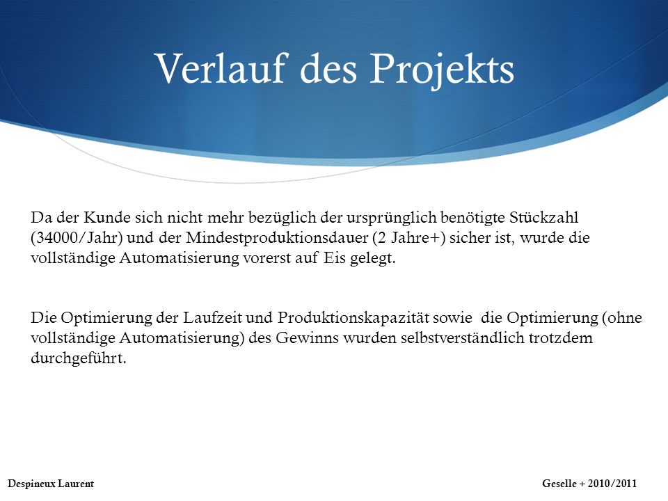 Verlauf des Projekts Despineux LaurentGeselle + 2010/2011 Da der Kunde sich nicht mehr bezüglich der ursprünglich benötigte Stückzahl (34000/Jahr) und der Mindestproduktionsdauer (2 Jahre+) sicher ist, wurde die vollständige Automatisierung vorerst auf Eis gelegt.