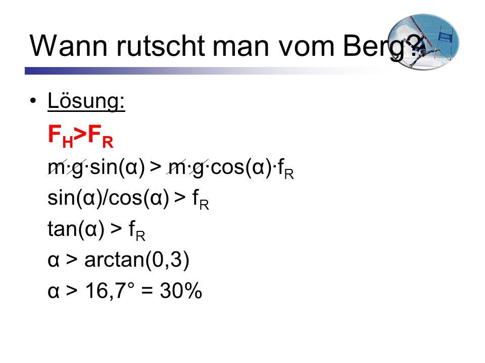 Wann rutscht man vom Berg? Lösung: F H >F R m·g·sin(α) > m·g·cos(α)·f R sin(α)/cos(α) > f R tan(α) > f R α > arctan(0,3) α > 16,7° = 30%
