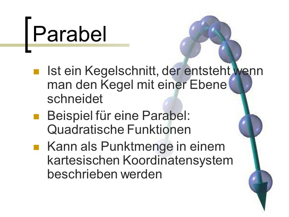 Parabel Ist ein Kegelschnitt, der entsteht wenn man den Kegel mit einer Ebene schneidet Beispiel für eine Parabel: Quadratische Funktionen Kann als Punktmenge in einem kartesischen Koordinatensystem beschrieben werden