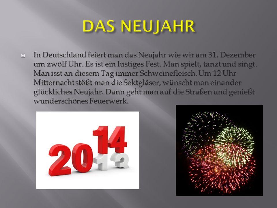 In Deutschland feiert man das Neujahr wie wir am 31. Dezember um zwölf Uhr. Es ist ein lustiges Fest. Man spielt, tanzt und singt. Man isst an diesem