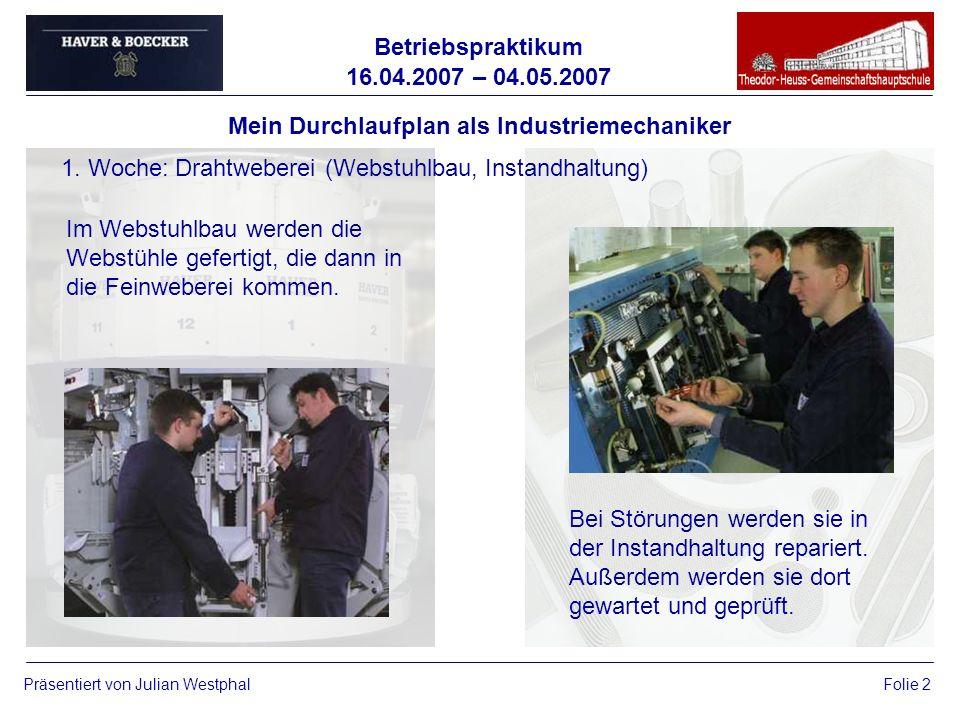 Betriebspraktikum 16.04.2007 – 04.05.2007 Präsentiert von Julian WestphalFolie 2 Mein Durchlaufplan als Industriemechaniker 1. Woche: Drahtweberei (We
