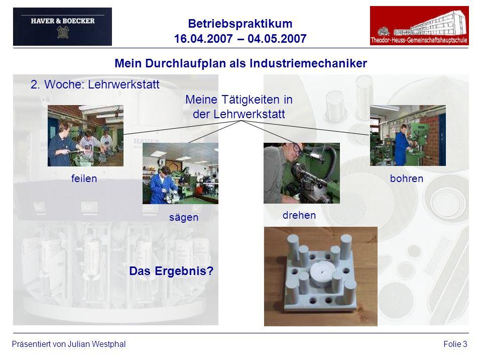 Betriebspraktikum 16.04.2007 – 04.05.2007 Präsentiert von Julian WestphalFolie 3 Mein Durchlaufplan als Industriemechaniker 2. Woche: Lehrwerkstatt Me