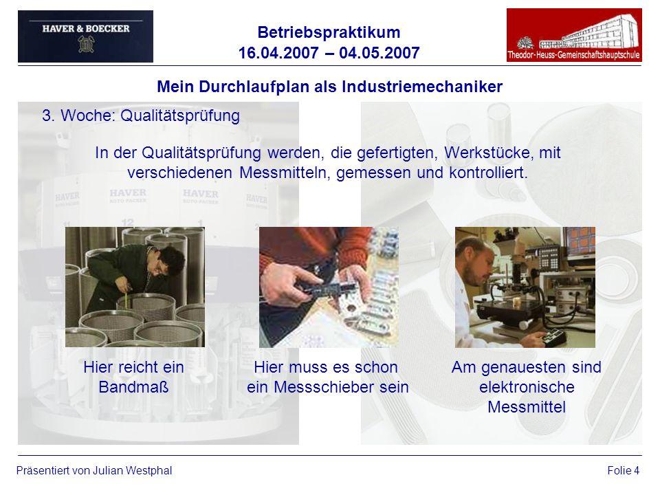 Betriebspraktikum 16.04.2007 – 04.05.2007 Präsentiert von Julian WestphalFolie 4 Mein Durchlaufplan als Industriemechaniker 3. Woche: Qualitätsprüfung