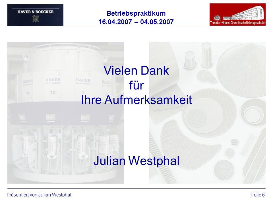 Betriebspraktikum 16.04.2007 – 04.05.2007 Präsentiert von Julian WestphalFolie 6 Vielen Dank für Ihre Aufmerksamkeit Julian Westphal