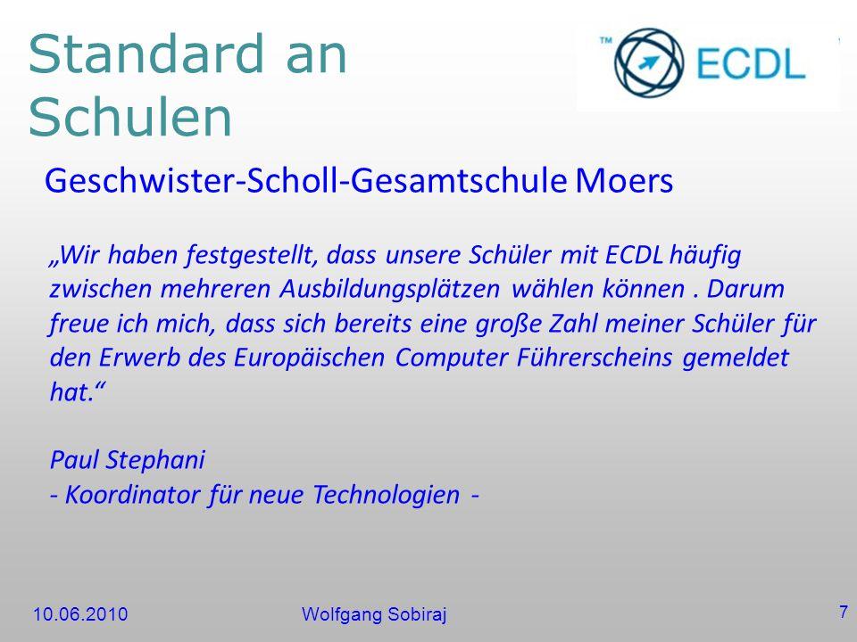 10.06.2010Wolfgang Sobiraj 7 Standard an Schulen Geschwister-Scholl-Gesamtschule Moers Wir haben festgestellt, dass unsere Schüler mit ECDL häufig zwischen mehreren Ausbildungsplätzen wählen können.