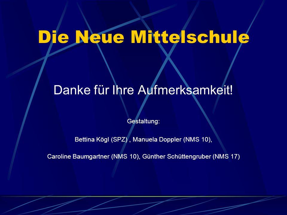 Die Neue Mittelschule Danke für Ihre Aufmerksamkeit! Gestaltung: Bettina Kögl (SPZ), Manuela Doppler (NMS 10), Caroline Baumgartner (NMS 10), Günther