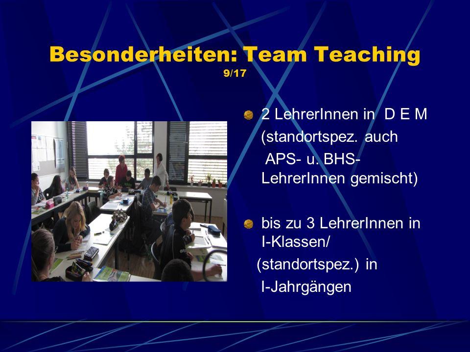 Besonderheiten: Team Teaching 9/17 2 LehrerInnen in D E M (standortspez. auch APS- u. BHS- LehrerInnen gemischt) bis zu 3 LehrerInnen in I-Klassen/ (s