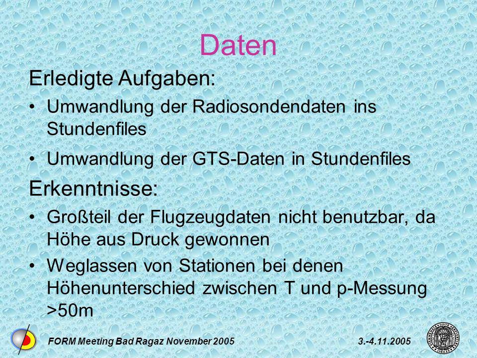 FORM Meeting Bad Ragaz November 20053.-4.11.2005 Daten Erledigte Aufgaben: Umwandlung der Radiosondendaten ins Stundenfiles Umwandlung der GTS-Daten in Stundenfiles Erkenntnisse: Großteil der Flugzeugdaten nicht benutzbar, da Höhe aus Druck gewonnen Weglassen von Stationen bei denen Höhenunterschied zwischen T und p-Messung >50m