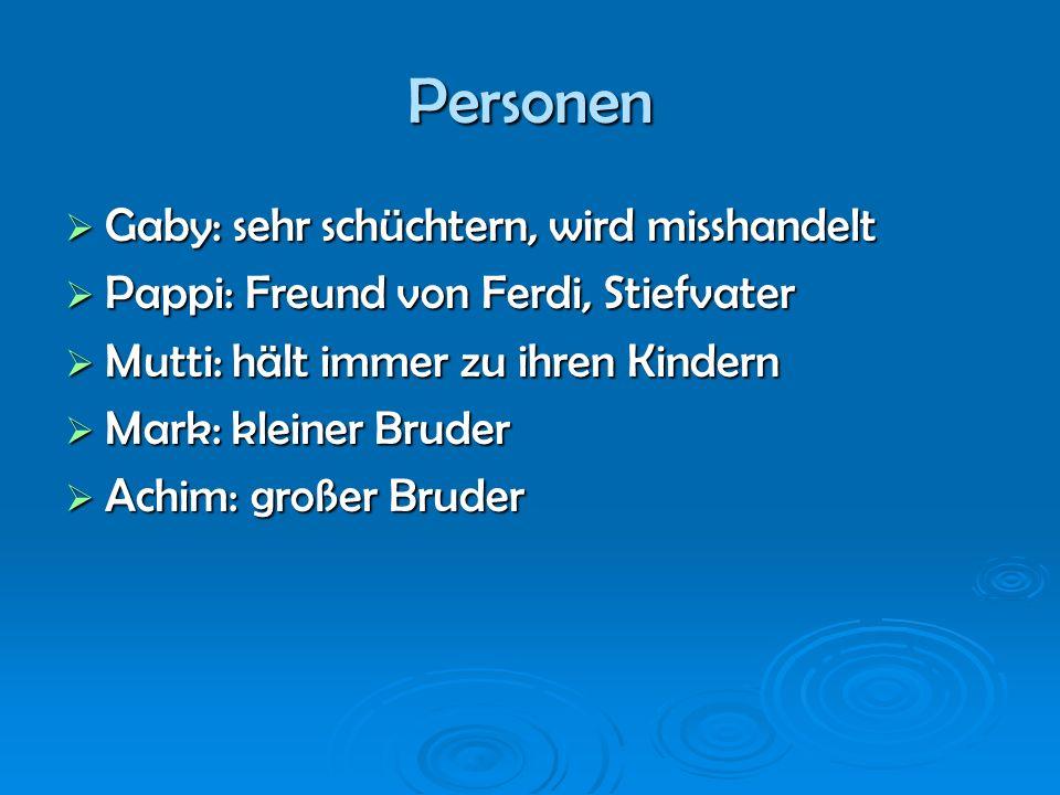 Personen Gaby: sehr schüchtern, wird misshandelt Gaby: sehr schüchtern, wird misshandelt Pappi: Freund von Ferdi, Stiefvater Pappi: Freund von Ferdi,