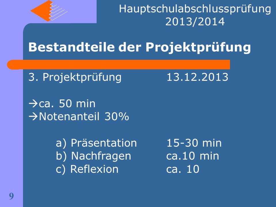 Bestandteile der Projektprüfung 9 Hauptschulabschlussprüfung 2013/2014 3. Projektprüfung13.12.2013 ca. 50 min Notenanteil 30% a) Präsentation15-30 min