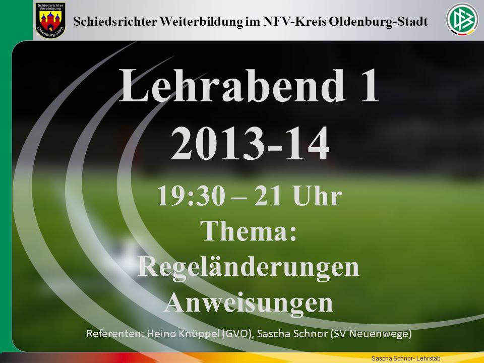 Lehrabend 1 2013-14 19:30 – 21 Uhr Thema: Regeländerungen Anweisungen Schiedsrichter Weiterbildung im NFV-Kreis Oldenburg-Stadt Referenten: Heino Knüp