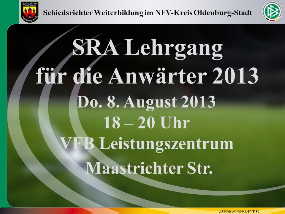 SRA Lehrgang für die Anwärter 2013 Do. 8. August 2013 18 – 20 Uhr VFB Leistungszentrum Schiedsrichter Weiterbildung im NFV-Kreis Oldenburg-Stadt Sasch