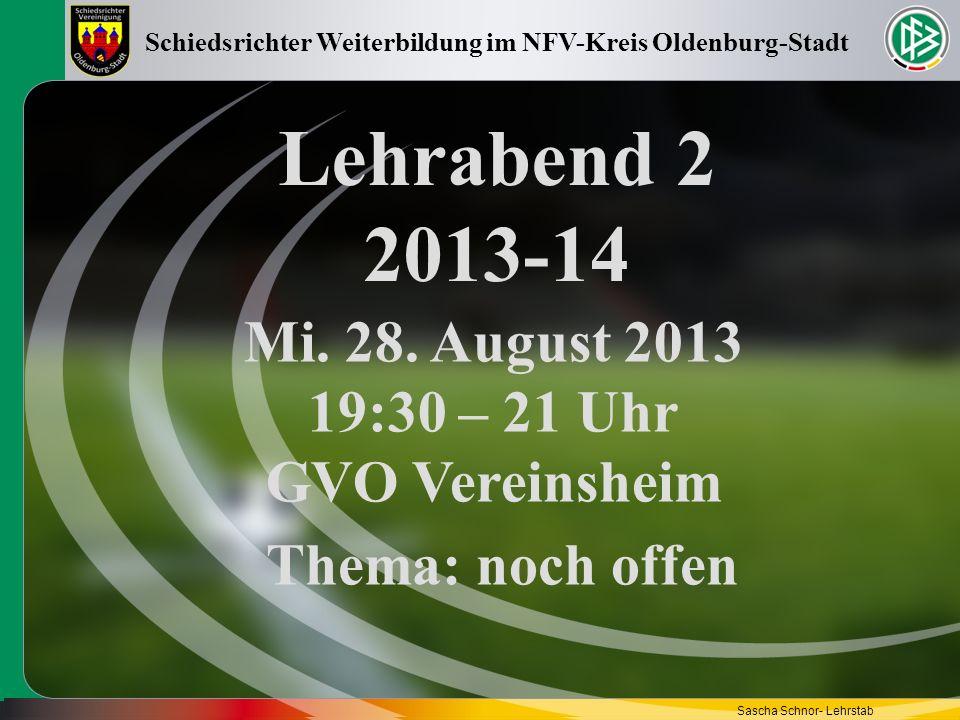 Lehrabend 2 2013-14 Mi. 28. August 2013 19:30 – 21 Uhr GVO Vereinsheim Schiedsrichter Weiterbildung im NFV-Kreis Oldenburg-Stadt Sascha Schnor- Lehrst