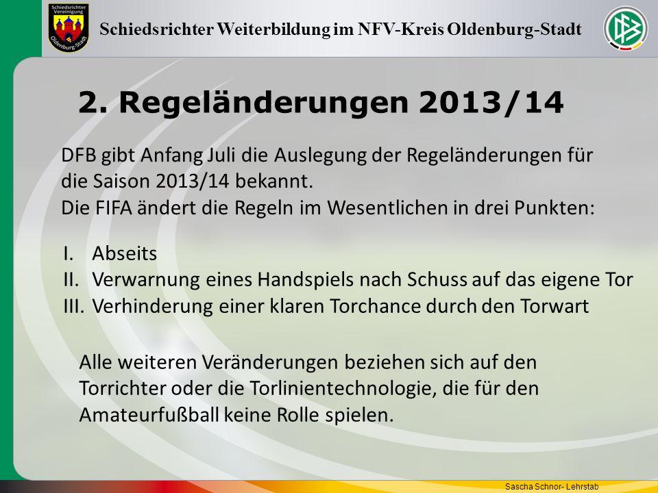 2. Regeländerungen 2013/14 Sascha Schnor- Lehrstab Schiedsrichter Weiterbildung im NFV-Kreis Oldenburg-Stadt DFB gibt Anfang Juli die Auslegung der Re