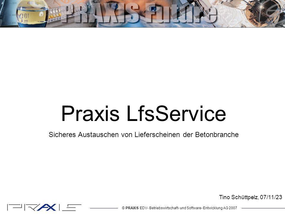 © PRAXIS EDV- Betriebswirtschaft- und Software- Entwicklung AG 2007 Praxis LfsService Sicheres Austauschen von Lieferscheinen der Betonbranche Tino Schüttpelz, 07/11/23