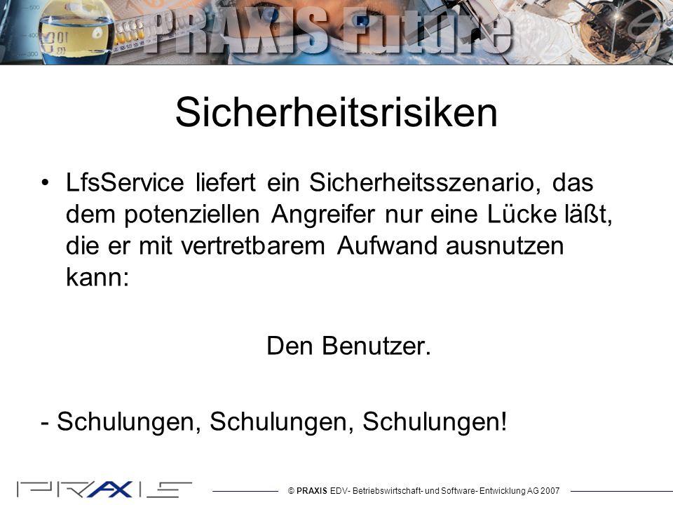 © PRAXIS EDV- Betriebswirtschaft- und Software- Entwicklung AG 2007 Sicherheitsrisiken LfsService liefert ein Sicherheitsszenario, das dem potenziellen Angreifer nur eine Lücke läßt, die er mit vertretbarem Aufwand ausnutzen kann: Den Benutzer.