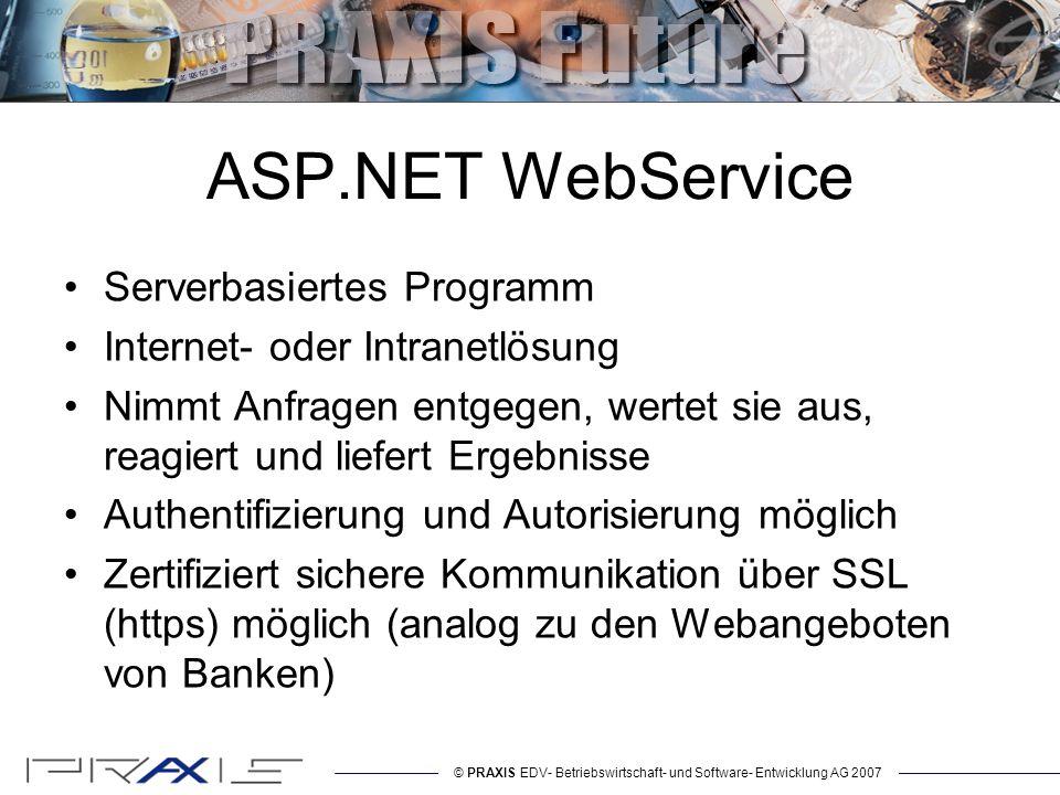 © PRAXIS EDV- Betriebswirtschaft- und Software- Entwicklung AG 2007 ASP.NET WebService Serverbasiertes Programm Internet- oder Intranetlösung Nimmt Anfragen entgegen, wertet sie aus, reagiert und liefert Ergebnisse Authentifizierung und Autorisierung möglich Zertifiziert sichere Kommunikation über SSL (https) möglich (analog zu den Webangeboten von Banken)