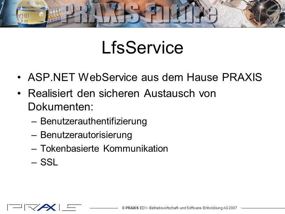 © PRAXIS EDV- Betriebswirtschaft- und Software- Entwicklung AG 2007 LfsService ASP.NET WebService aus dem Hause PRAXIS Realisiert den sicheren Austausch von Dokumenten: –Benutzerauthentifizierung –Benutzerautorisierung –Tokenbasierte Kommunikation –SSL