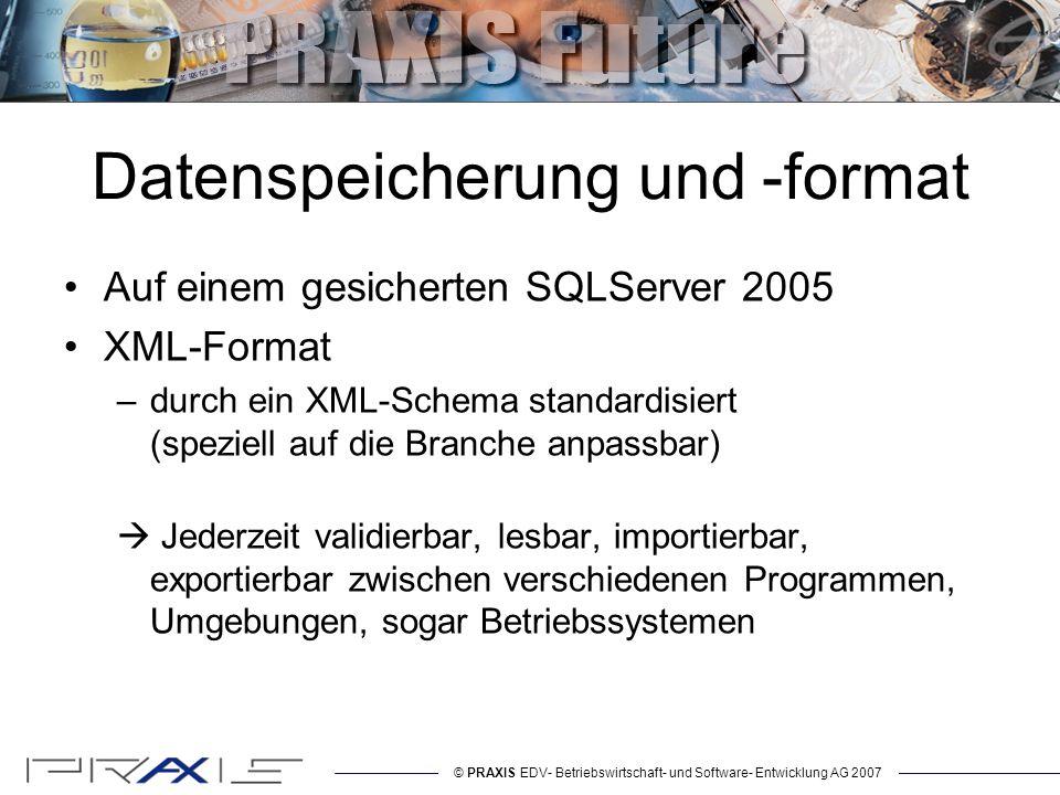 © PRAXIS EDV- Betriebswirtschaft- und Software- Entwicklung AG 2007 Datenspeicherung und -format Auf einem gesicherten SQLServer 2005 XML-Format –durch ein XML-Schema standardisiert (speziell auf die Branche anpassbar) Jederzeit validierbar, lesbar, importierbar, exportierbar zwischen verschiedenen Programmen, Umgebungen, sogar Betriebssystemen