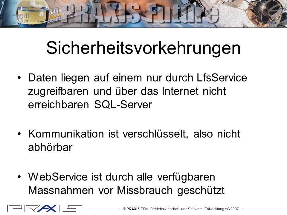 © PRAXIS EDV- Betriebswirtschaft- und Software- Entwicklung AG 2007 Sicherheitsvorkehrungen Daten liegen auf einem nur durch LfsService zugreifbaren und über das Internet nicht erreichbaren SQL-Server Kommunikation ist verschlüsselt, also nicht abhörbar WebService ist durch alle verfügbaren Massnahmen vor Missbrauch geschützt