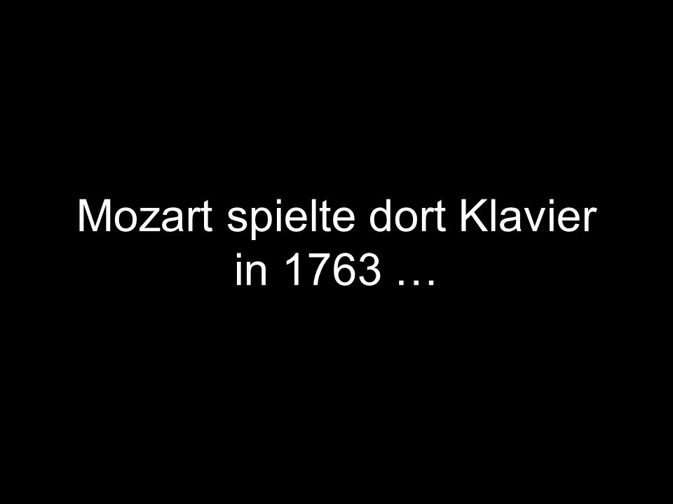 Mozart spielte dort Klavier in 1763 …