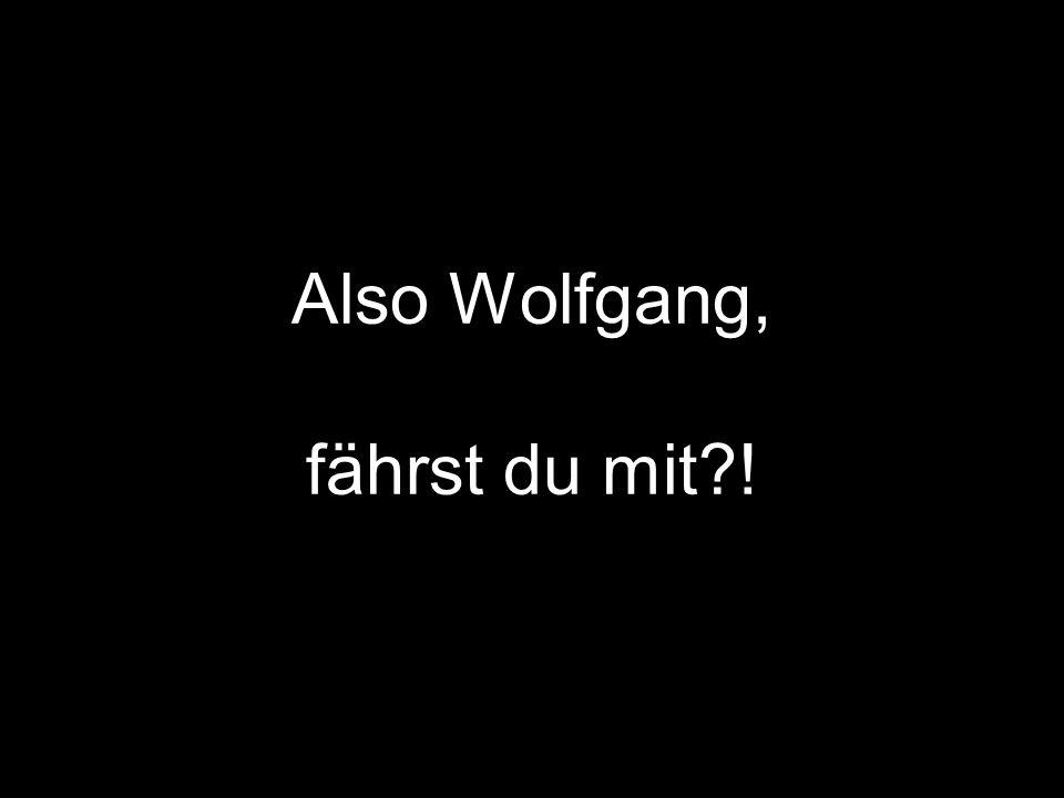 Also Wolfgang, fährst du mit?!