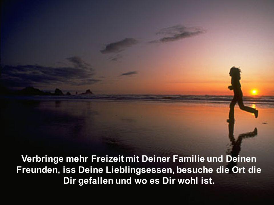 Verbringe mehr Freizeit mit Deiner Familie und Deinen Freunden, iss Deine Lieblingsessen, besuche die Ort die Dir gefallen und wo es Dir wohl ist.