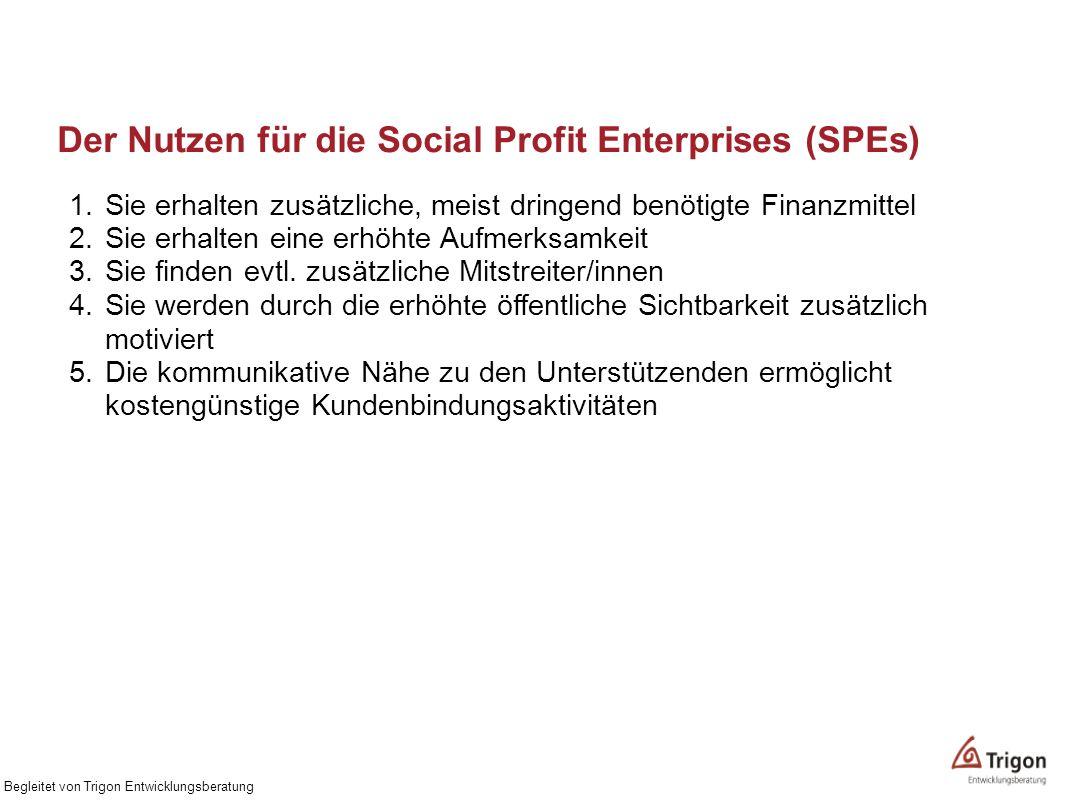 Der Nutzen für die Social Profit Enterprises (SPEs) 1.Sie erhalten zusätzliche, meist dringend benötigte Finanzmittel 2.Sie erhalten eine erhöhte Aufm