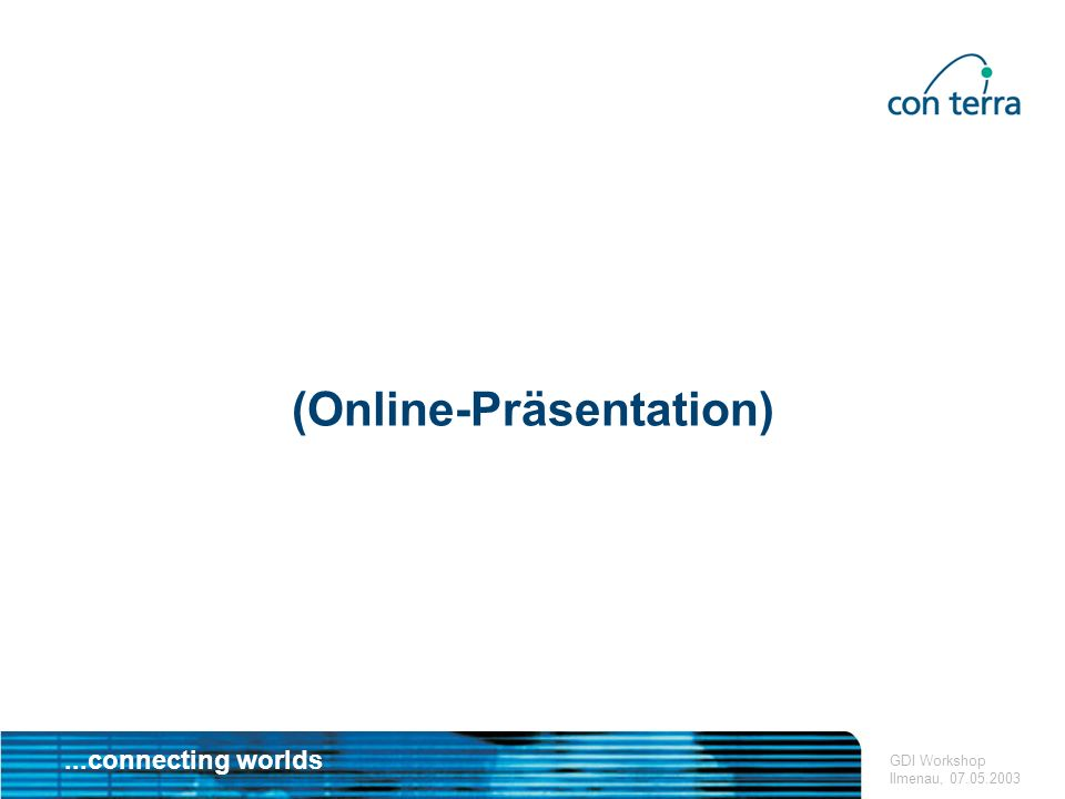 ...connecting worlds GDI Workshop Ilmenau, 07.05.2003 (Online-Präsentation)