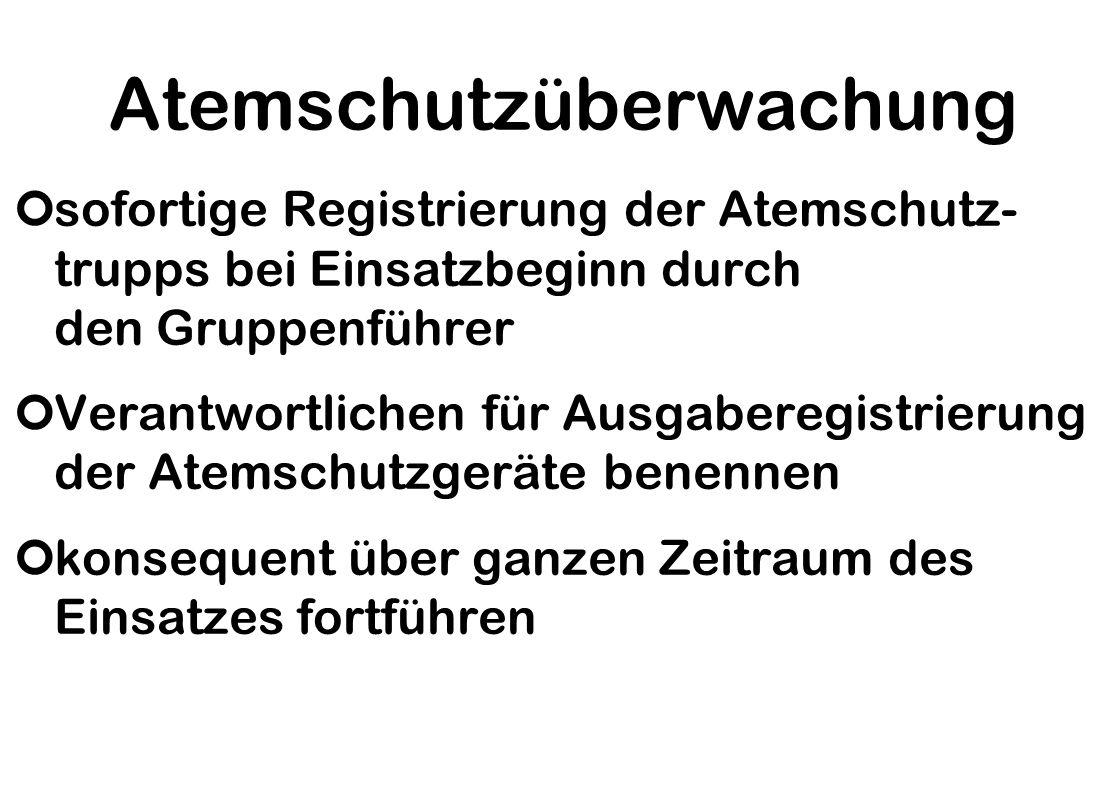 Atemschutzüberwachung ¢sofortige Registrierung der Atemschutz- trupps bei Einsatzbeginn durch den Gruppenführer ¢Verantwortlichen für Ausgaberegistrierung der Atemschutzgeräte benennen ¢konsequent über ganzen Zeitraum des Einsatzes fortführen