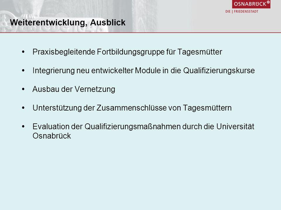 Praxisbegleitende Fortbildungsgruppe für Tagesmütter Integrierung neu entwickelter Module in die Qualifizierungskurse Ausbau der Vernetzung Unterstützung der Zusammenschlüsse von Tagesmüttern Evaluation der Qualifizierungsmaßnahmen durch die Universität Osnabrück Weiterentwicklung, Ausblick