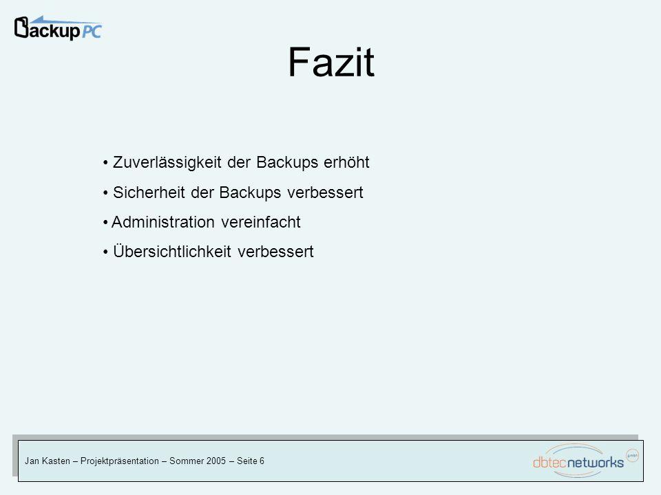 Fazit Jan Kasten – Projektpräsentation – Sommer 2005 – Seite 6 Zuverlässigkeit der Backups erhöht Sicherheit der Backups verbessert Administration ver