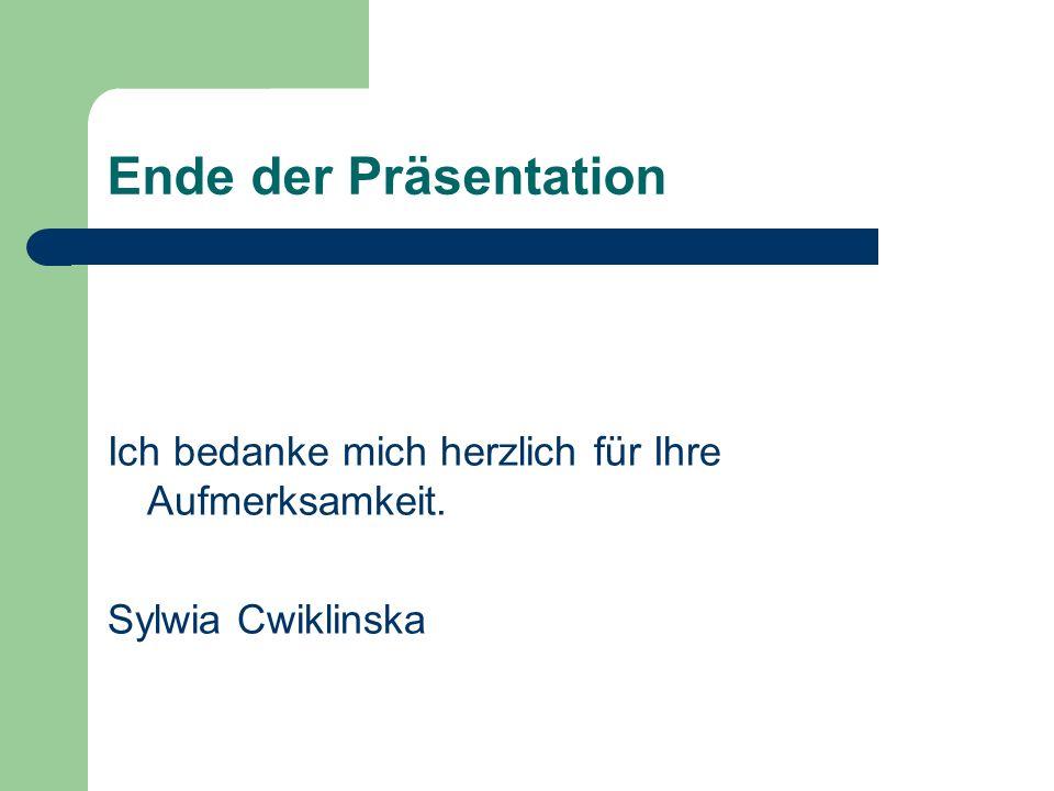 Ende der Präsentation Ich bedanke mich herzlich für Ihre Aufmerksamkeit. Sylwia Cwiklinska