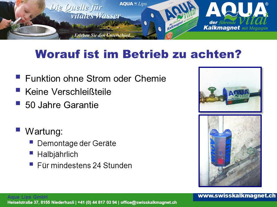 Aqua Lips GmbH Heiselstraße 37, 8155 Niederhasli | +41 (0) 44 817 03 94 | office@swisskalkmagnet.ch www.swisskalkmagnet.ch Worauf ist im Betrieb zu achten.