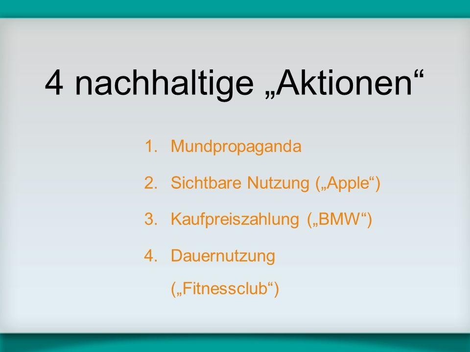 4 nachhaltige Aktionen 1.Mundpropaganda 2.Sichtbare Nutzung (Apple) 3.Kaufpreiszahlung (BMW) 4.Dauernutzung (Fitnessclub)