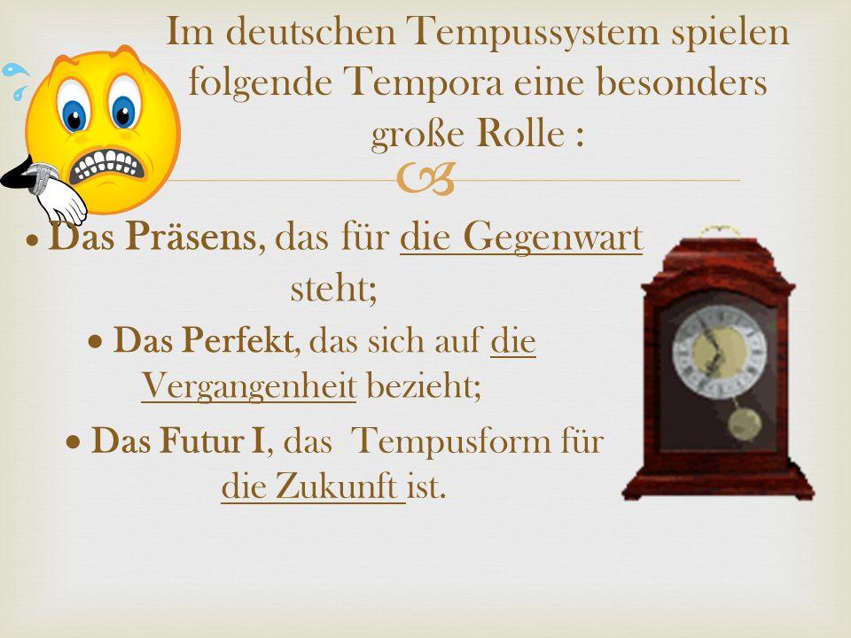 Im deutschen Tempussystem spielen folgende Tempora eine besonders große Rolle : Das Präsens, das für die Gegenwart steht; Das Perfekt, das sich auf di