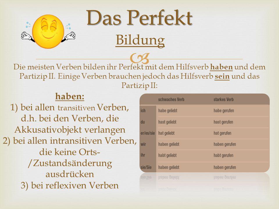 Das Perfekt Bildung Die meisten Verben bilden ihr Perfekt mit dem Hilfsverb haben und dem Partizip II. Einige Verben brauchen jedoch das Hilfsverb sei