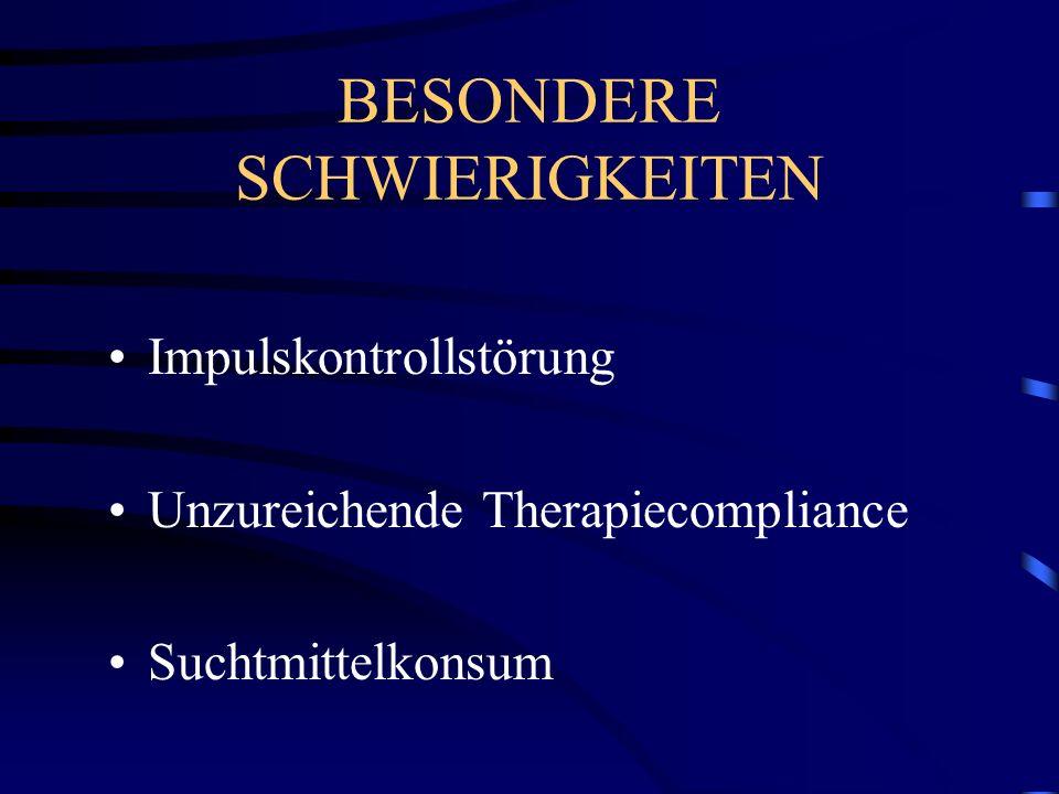 BESONDERE SCHWIERIGKEITEN Impulskontrollstörung Unzureichende Therapiecompliance Suchtmittelkonsum
