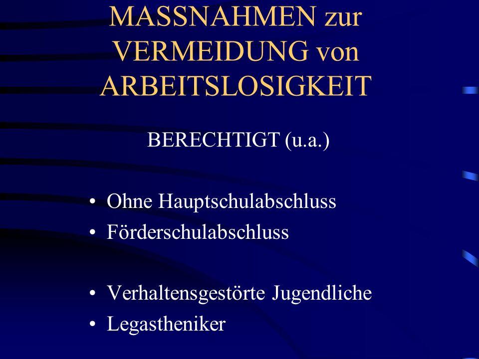MASSNAHMEN zur VERMEIDUNG von ARBEITSLOSIGKEIT BERECHTIGT (u.a.) Ohne Hauptschulabschluss Förderschulabschluss Verhaltensgestörte Jugendliche Legasthe