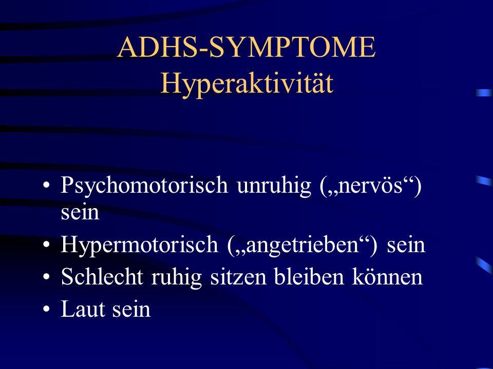 ADHS-SYMPTOME Hyperaktivität Psychomotorisch unruhig (nervös) sein Hypermotorisch (angetrieben) sein Schlecht ruhig sitzen bleiben können Laut sein