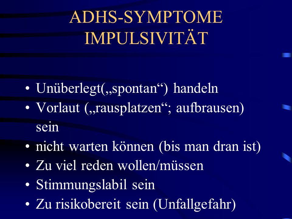 ADHS-SYMPTOME IMPULSIVITÄT Unüberlegt(spontan) handeln Vorlaut (rausplatzen; aufbrausen) sein nicht warten können (bis man dran ist) Zu viel reden wol