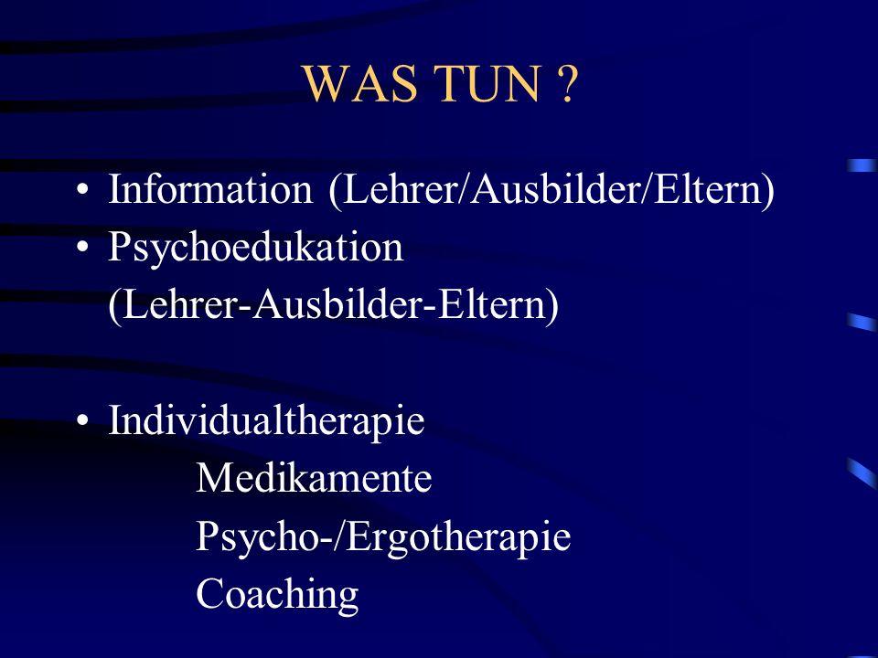 WAS TUN ? Information (Lehrer/Ausbilder/Eltern) Psychoedukation (Lehrer-Ausbilder-Eltern) Individualtherapie Medikamente Psycho-/Ergotherapie Coaching