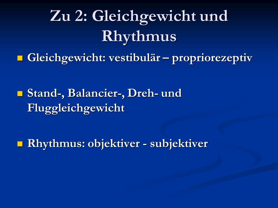 Zu 2: Gleichgewicht und Rhythmus Gleichgewicht: vestibulär – propriorezeptiv Gleichgewicht: vestibulär – propriorezeptiv Stand-, Balancier-, Dreh- und