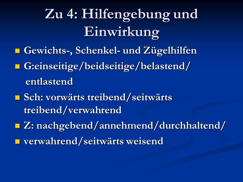 Zu 4: Hilfengebung und Einwirkung Gewichts-, Schenkel- und Zügelhilfen Gewichts-, Schenkel- und Zügelhilfen G:einseitige/beidseitige/belastend/ G:eins