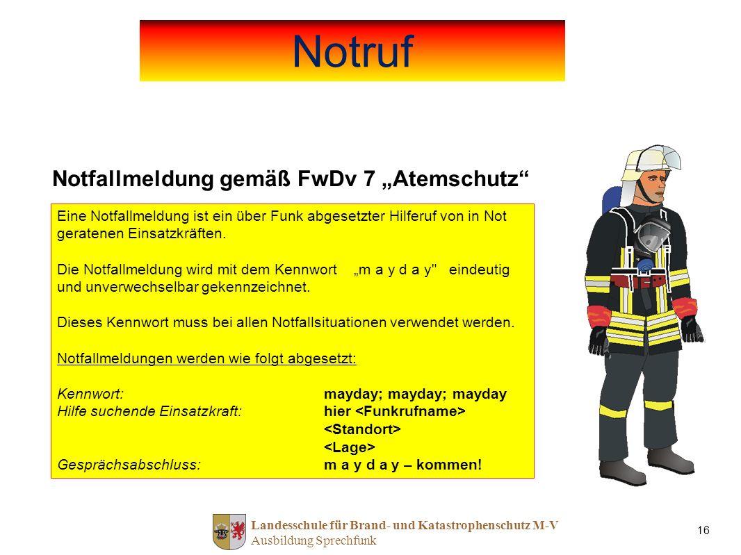 Landesschule für Brand- und Katastrophenschutz M-V Ausbildung Sprechfunk 16 Notfallmeldung gemäß FwDv 7 Atemschutz Eine Notfallmeldung ist ein über Fu